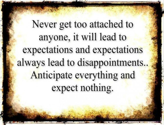 quote never get too attached to anyone it will lead to expectations and expectations always lead to disappointments anticipate everything and expect nothing