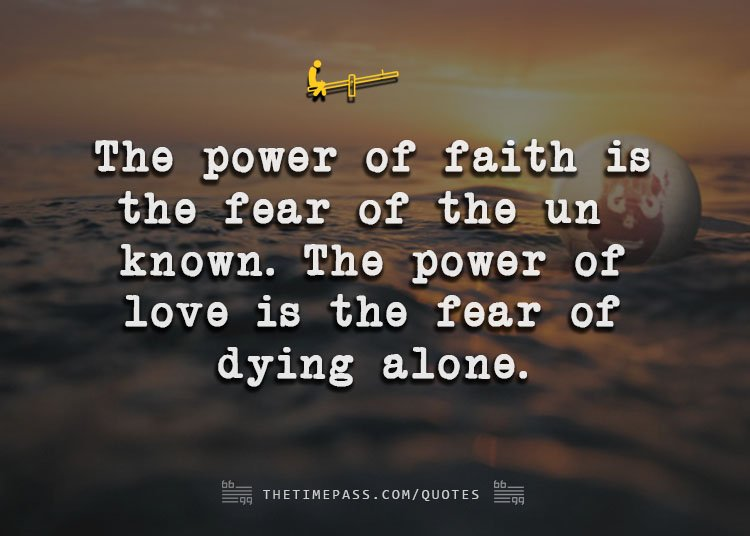 thetimepass.com quotes the power of faith is the fear of the unknown the power of love is the fear of dying alone