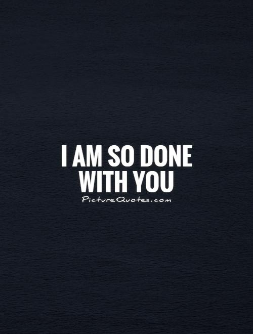 I am so done with you by picturequotes.com