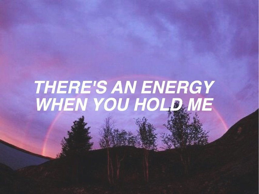Purple skies, there's an energy when you hold me.