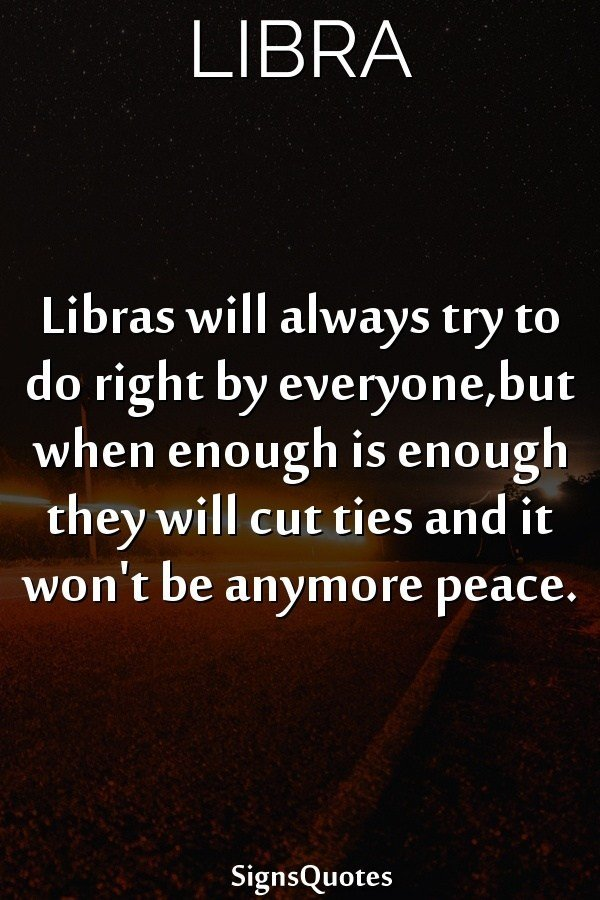 libra signs quotes libras will always try to do right by everyone but when enough is enough they will cut ties and it won't be anymore peace