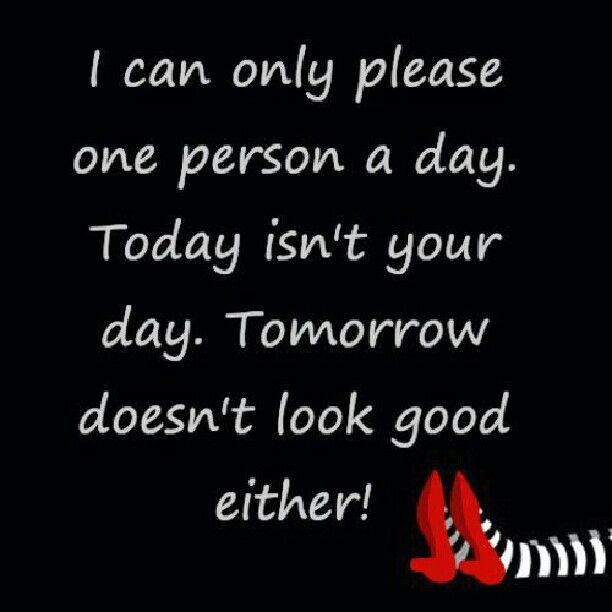 I can only please one person, today and tomorrow aren't your days.